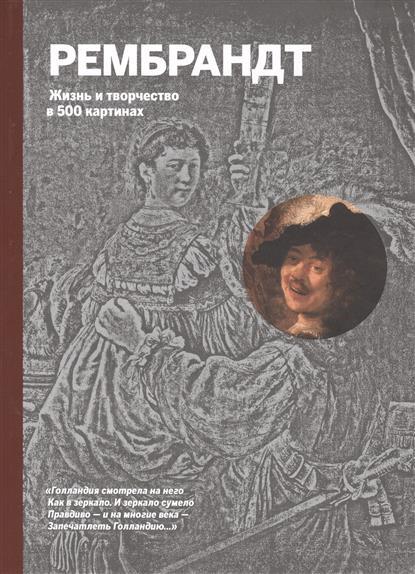 Рембрандт. Жизнь и творчество в 500 картинах. Иллюстрированное изложение жизни и творчества художника, дополненное репродукциями 300 лучших работ
