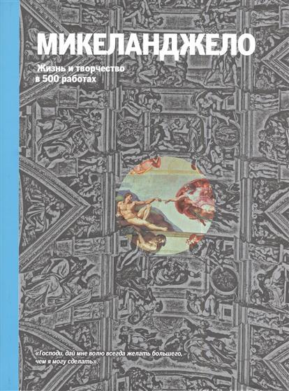 Микеланджело. Жизнь и творчество в 500 картинах. Иллюстрированное изложение жизни и творчества художника, дополненное репродукциями 300 лучших работ