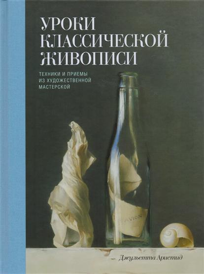Уроки классической живописи. Техники и приемы из художественной мастерской