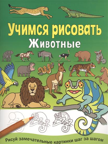 Животные. Учимся рисовать. Рисуй замечательные картинки шаг за шагом